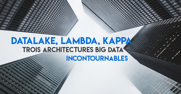 Architecture Lambda, Kappa ou Datalake : comment les exploiter ?