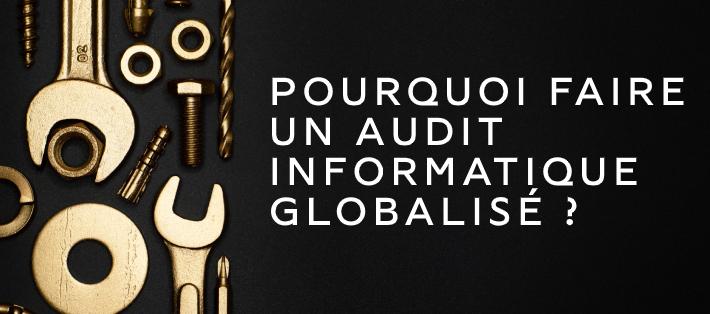 Pourquoi faire un audit informatique globalisé est capital pour une entreprise ?